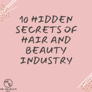 10 Hidden Secrets Of The Hair And Beauty Industry